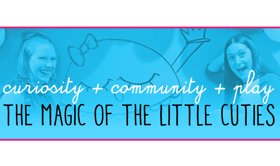 Curiosity + Community + Play = The Magic of The Little Cuties