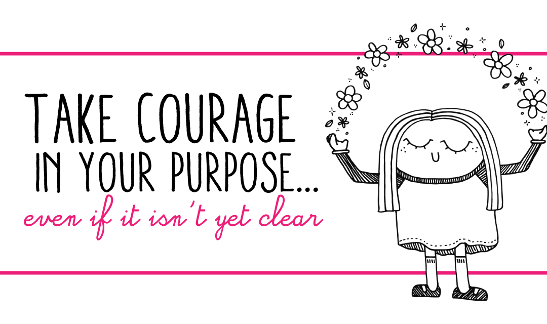 Take Courage in Your Purpose… Even If It Isn't Yet Clear